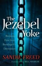Jezebel Yoke, The - Breaking Free from Bondage and Deception ebook by Sandie Freed