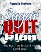 Sugar Quit Plan: The Best Tips to Avoiding High Blood Sugar! ebook by Pamela Stevens