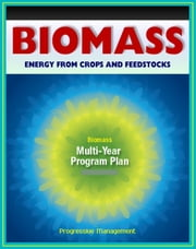21st Century Biomass and Energy Crops: Feedstocks, Biochemical Conversion, Cellulosic Ethanol, Biodiesel, Processing Research, Sugars, Biorefineries, Agricultural Residue, Corn Dry Mill, Syngas ebook by Progressive Management