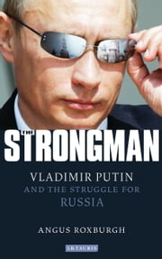 The Strongman - Vladimir Putin and the Struggle for Russia eBook by Angus Roxburgh