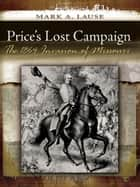 Price's Lost Campaign - The 1864 Invasion of Missouri eBook by Mark A. Lause