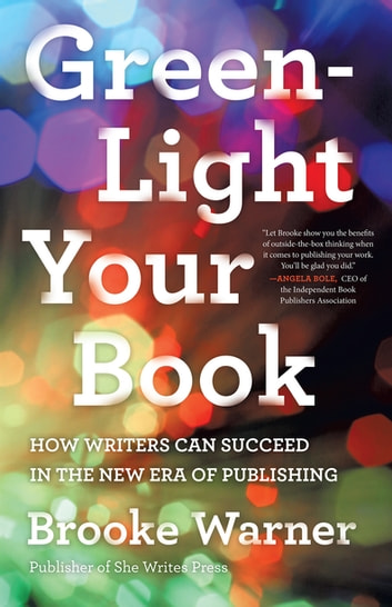 Green-Light Your Book - How Writers Can Succeed in the New Era of Publishing ebook by Brooke Warner