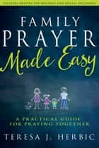 Family Prayer Made Easy - A Practical Guide for Praying Together ebook by Teresa Herbic, Sandy Glasgow