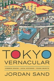 Tokyo Vernacular - Common Spaces, Local Histories, Found Objects ebook by Jordan Sand