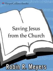 Saving Jesus from the Church - How to Stop Worshiping Christ and Start Following Jesus ebook by Robin R. Meyers