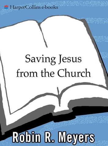 Saving Jesus from the Church - How to Stop Worshiping Christ and Start Following Jesus ebook by Robin Meyers