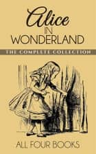 Alice In Wonderland Collection - All Four Books: Alice in Wonderland, Alice Through the Looking Glass, Hunting of the Snark and Alice Underground ebook by Lewis Carroll