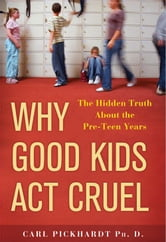 Why Good Kids Act Cruel - The Hidden Truth about the Pre-Teen Years ebook by Carl Pickhardt, Ph.D.