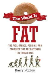 The World Is Fat - The Fads, Trends, Policies, and Products That Are Fatteningthe Human Race ebook by Barry Popkin