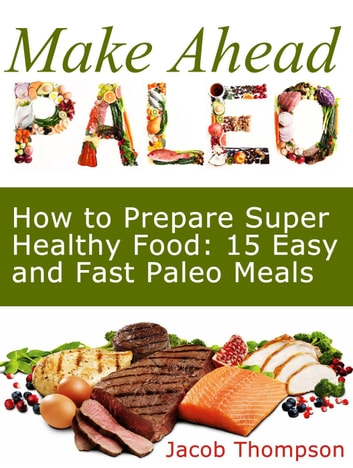 Make Ahead Paleo: How to Prepare Super Healthy Food: 15 Easy and Fast Paleo Meals ebook by Jacob Thompson