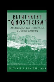 "Rethinking ""Gnosticism"": An Argument for Dismantling a Dubious Category ebook by Williams, Michael Allen"