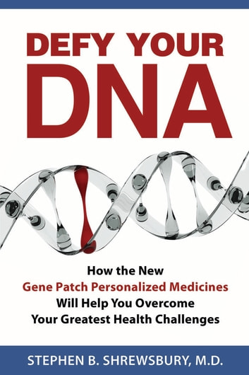 Defy Your DNA - How the New Gene Patch Personalized Medicines Will Help You Overcome Your Greatest Health Challenges ebook by Stephen Shrewsbury