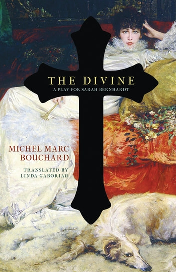 The Divine - A Play for Sarah Bernhardt eBook by Michel Marc Bouchard