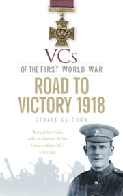 VCs of the First World War - The Road to Victory 1918 ebook by Gerald Gliddon