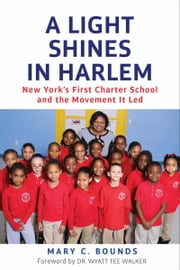 A Light Shines in Harlem - New York's First Charter School and the Movement It Led ebook by Mary C. Bounds,Dr. Wyatt Tee Walker
