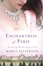 Enchantress of Paris - A Novel of the Sun King's Court ebook by Marci Jefferson