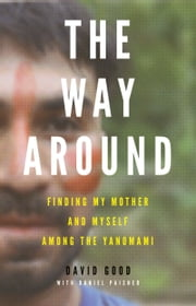 The Way Around - Finding My Mother and Myself Among the Yanomami ebook by David Good