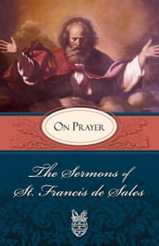 The Sermons of St. Francis de Sales on Prayer - For Advent and Christmas (volume Iv) ebook by St. Francis de Sales