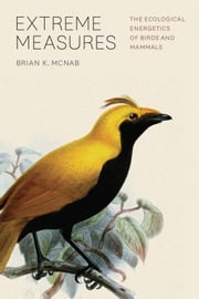Extreme Measures - The Ecological Energetics of Birds and Mammals ebook by Brian K. McNab
