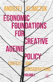 Economic Foundations for Creative Ageing Policy, Volume I - Context and Considerations ebook by Andrzej Klimczuk
