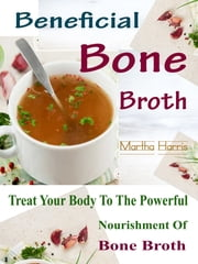 Beneficial Bone Broth - Treat Your Body To The Powerful Nourishment Of Bone Broth ebook by Martha Harris
