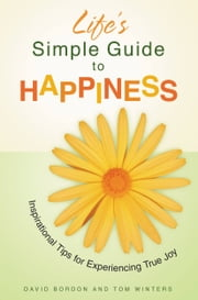 Life's Simple Guide to Happiness - Inspirational Insights for Experiencing True Joy ebook by David Bordon,Tom Winters