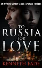 To Russia for Love - An Involuntary Spy Thriller ebook by Kenneth Eade