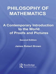 Philosophy of Mathematics - A Contemporary Introduction to the World of Proofs and Pictures ebook by James Robert Brown