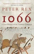 1066 - A New History of the Norman Conquest ebook by Peter Rex