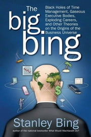 The Big Bing - Black Holes of Time Management, Gaseous Executive Bodies, Exploding Careers, and Other Theories on the Origins of the Business Universe ebook by Stanley Bing