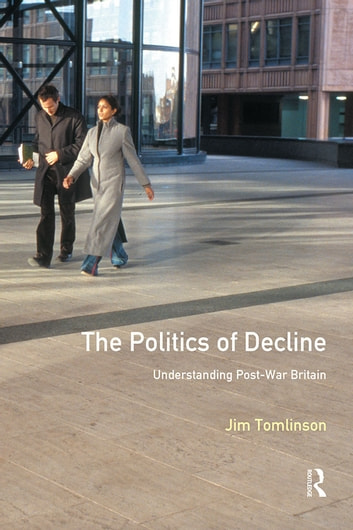 The Politics of Decline - Understanding Postwar Britain ebook by Jim Tomlinson