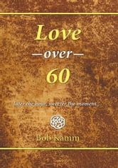 Love Over 60 - later the hour, sweeter the moment… ebook by Bob Kamm