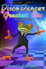 Secret Agent Disco Dancer: Greatest Hits Vol. 1 ebook by Scott Gordon