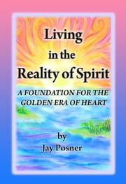 Living in the Reality of Spirit: A Foundation for the Golden Era of Heart ebook by Jay Posner