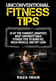 Unconventional Fitness Tips: 30 of the Funniest, Smartest, Most Unforgettable Fitness Tips to Burn Fat, Build Muscle, and Get Lean ebook by Raza Imam