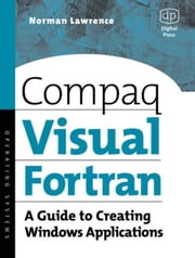 Compaq Visual Fortran: A Guide to Creating Windows Applications ebook by Lawrence, Norman