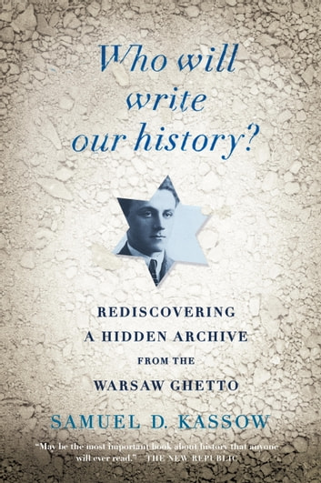 Who Will Write Our History? - Rediscovering a Hidden Archive from the Warsaw Ghetto ebook by Samuel D. Kassow