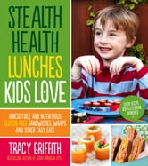 Stealth Health Lunches Kids Love - Irresistible and Nutritious Gluten-Free Sandwiches, Wraps and Other Easy Eats ebook by Tracy Griffith