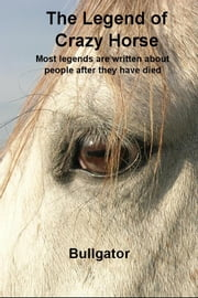 The Legend of Crazy Horse - Most legends are written about people after they have died ebook by Bullgator