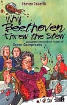 Why Beethoven Threw the Stew - And Lots More Stories About the Lives of Great Composers ebook by Steven Isserlis, CBE
