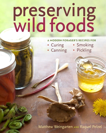 Preserving Wild Foods - A Modern Forager's Recipes for Curing, Canning, Smoking & Pickling ebook by Raquel Pelzel,Matthew Weingarten