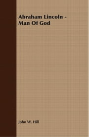 Abraham Lincoln - Man Of God ebook by John W. Hill