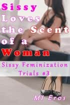 Sissy Loves the Scent of a Woman: Sissy Feminization Trials #3 ebook by MI Eros