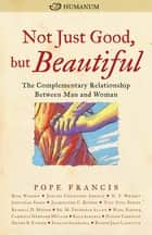 Not Just Good, but Beautiful - The Complementary Relationship between Man and Woman ebook by Pope Francis, Rick Warren, N. T. Wright,...