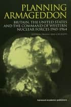 Planning Armageddon - Britain, the United States and the Command of Western Nuclear Forces, 1945-1964 ebook by Len Scott, Dr Stephen Robert Twigge, Stephen Twigge