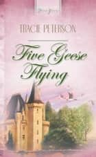 Five Geese Flying ebook by Tracie Peterson