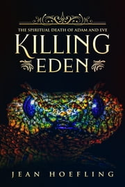 Killing Eden - The Spiritual Death of Adam and Eve ebook by Jean Hoefling