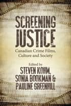 Screening Justice - Canadian Crime Films, Culture and Society ebook by Steven Kohm, Sonia Bookman, Pauline Greenhill