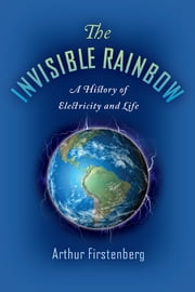 The Invisible Rainbow - A History of Electricity and Life ebook by Arthur Firstenberg