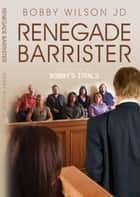 Renegade Barrister - Bobby's Trials, Book Two ebook by Bobby Wilson
